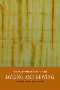 Pinterest image of yellow patterned dyed fabric. Text says 'Recycle white cotton by dyeing and sewing. Read the post at Artnitso.com'.